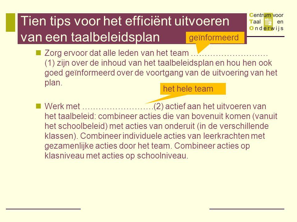 Tien tips voor het efficiënt uitvoeren van een taalbeleidsplan  Zorg ervoor dat alle leden van het team ………………………. (1) zijn over de inhoud van het ta