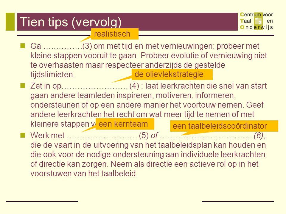 Tien tips (vervolg)  Ga …..……….(3) om met tijd en met vernieuwingen: probeer met kleine stappen vooruit te gaan. Probeer evolutie of vernieuwing niet