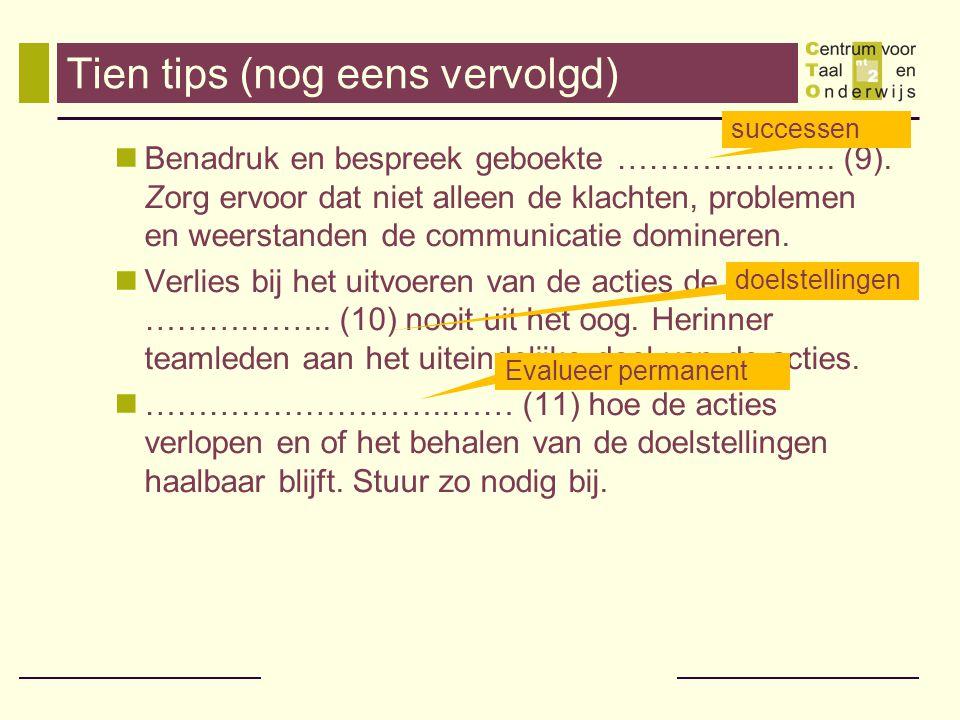Tien tips (nog eens vervolgd)  Benadruk en bespreek geboekte ……………..…. (9). Zorg ervoor dat niet alleen de klachten, problemen en weerstanden de comm