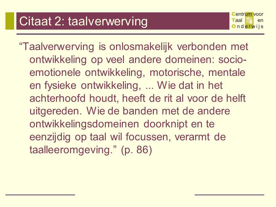 Citaat 2: taalverwerving Taalverwerving is onlosmakelijk verbonden met ontwikkeling op veel andere domeinen: socio- emotionele ontwikkeling, motorische, mentale en fysieke ontwikkeling,...