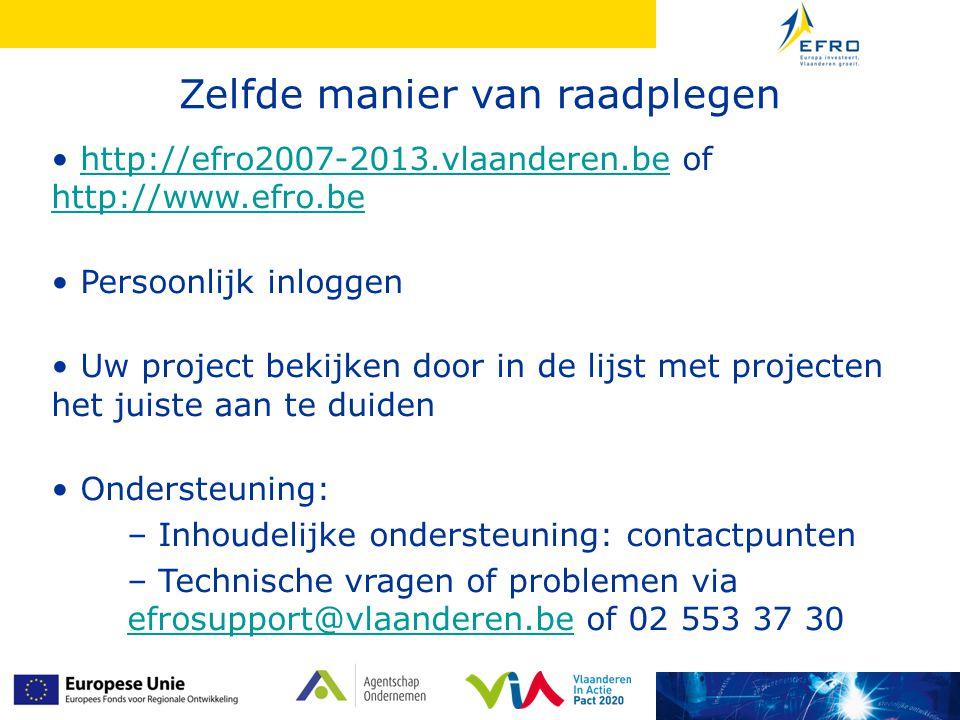 • http://efro2007-2013.vlaanderen.be of http://www.efro.behttp://efro2007-2013.vlaanderen.be http://www.efro.be • Persoonlijk inloggen • Uw project bekijken door in de lijst met projecten het juiste aan te duiden • Ondersteuning: – Inhoudelijke ondersteuning: contactpunten – Technische vragen of problemen via efrosupport@vlaanderen.be of 02 553 37 30 efrosupport@vlaanderen.be Zelfde manier van raadplegen
