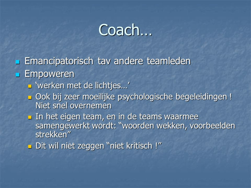 Coach…  Emancipatorisch tav andere teamleden  Empoweren  'werken met de lichtjes…'  Ook bij zeer moeilijke psychologische begeleidingen .