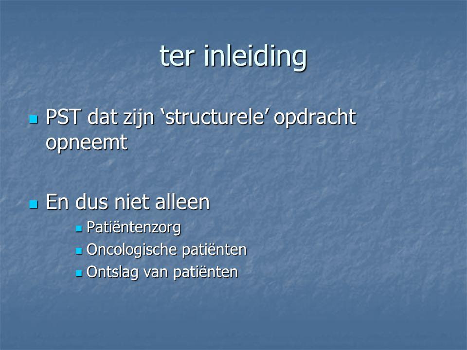 ter inleiding  PST dat zijn 'structurele' opdracht opneemt  En dus niet alleen  Patiëntenzorg  Oncologische patiënten  Ontslag van patiënten
