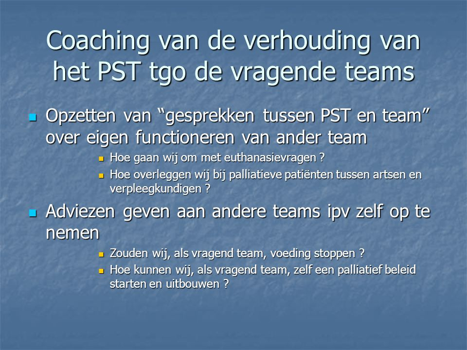Coaching van de verhouding van het PST tgo de vragende teams  Opzetten van gesprekken tussen PST en team over eigen functioneren van ander team  Hoe gaan wij om met euthanasievragen .