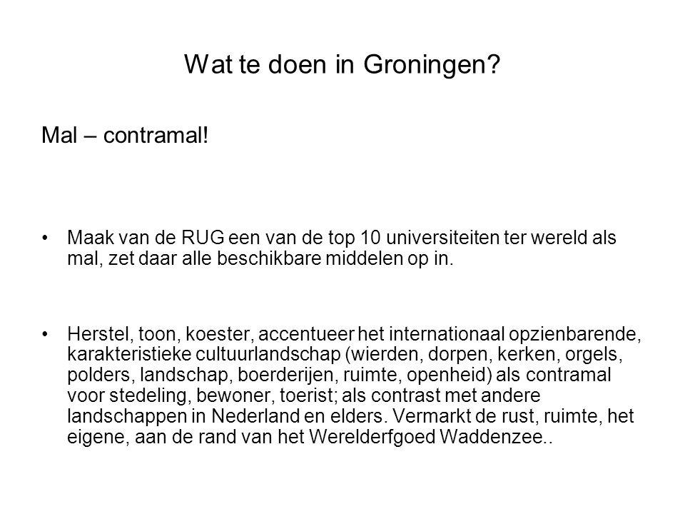 Wat te doen in Groningen? Mal – contramal! •Maak van de RUG een van de top 10 universiteiten ter wereld als mal, zet daar alle beschikbare middelen op