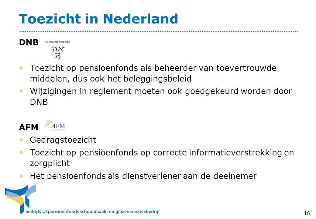 Toezicht in Nederland DNB • Toezicht op pensioenfonds als beheerder van toevertrouwde middelen, dus ook het beleggingsbeleid • Wijzigingen in reglement moeten ook goedgekeurd worden door DNB AFM • Gedragstoezicht • Toezicht op pensioenfonds op correcte informatieverstrekking en zorgplicht • Het pensioenfonds als dienstverlener aan de deelnemer 16