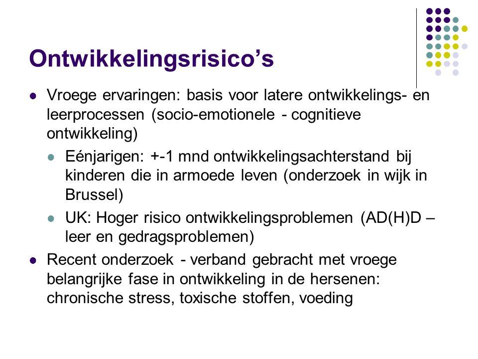 Ontwikkelingsrisico's  Vroege ervaringen: basis voor latere ontwikkelings- en leerprocessen (socio-emotionele - cognitieve ontwikkeling)  Eénjarigen: +-1 mnd ontwikkelingsachterstand bij kinderen die in armoede leven (onderzoek in wijk in Brussel)  UK: Hoger risico ontwikkelingsproblemen (AD(H)D – leer en gedragsproblemen)  Recent onderzoek - verband gebracht met vroege belangrijke fase in ontwikkeling in de hersenen: chronische stress, toxische stoffen, voeding