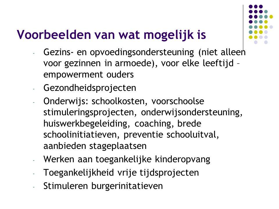 Voorbeelden van wat mogelijk is - Gezins- en opvoedingsondersteuning (niet alleen voor gezinnen in armoede), voor elke leeftijd – empowerment ouders - Gezondheidsprojecten - Onderwijs: schoolkosten, voorschoolse stimuleringsprojecten, onderwijsondersteuning, huiswerkbegeleiding, coaching, brede schoolinitiatieven, preventie schooluitval, aanbieden stageplaatsen - Werken aan toegankelijke kinderopvang - Toegankelijkheid vrije tijdsprojecten - Stimuleren burgerinitatieven