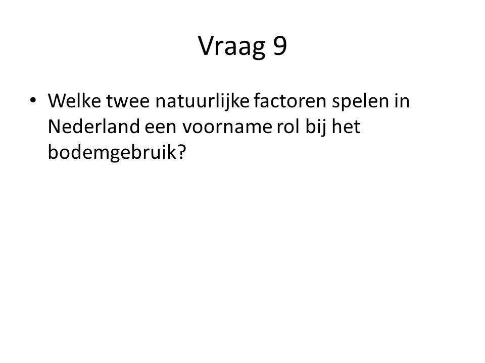 Vraag 9 • Welke twee natuurlijke factoren spelen in Nederland een voorname rol bij het bodemgebruik?