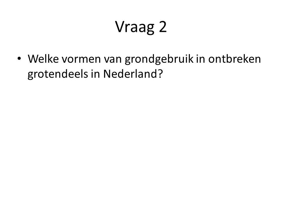 Vraag 2 • Welke vormen van grondgebruik in ontbreken grotendeels in Nederland?