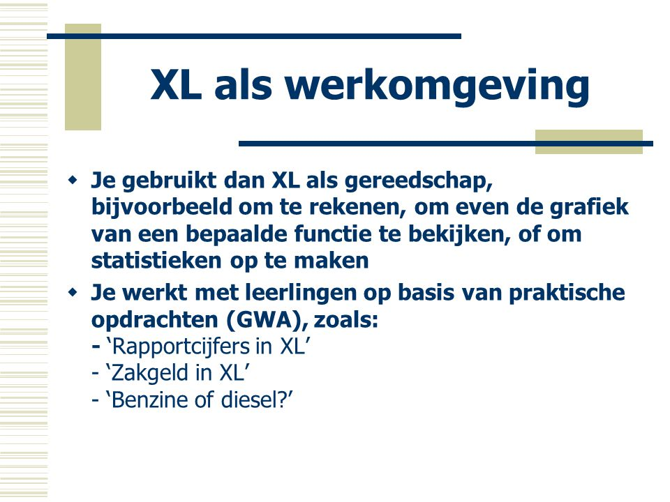 XL als leeromgeving  Je gebruikt XL om er wiskunde mee te leren, om er bepaalde begrippen mee over te brengen of vaardigheden te oefenen  Je werkt op basis van zo gesloten mogelijke werkbladen (die je als docent eenvoudig zelf maakt); voorbeelden: - RechteLijn.xls en RechteLijnSchuif.xls - SomProd.xls - Transform.xls