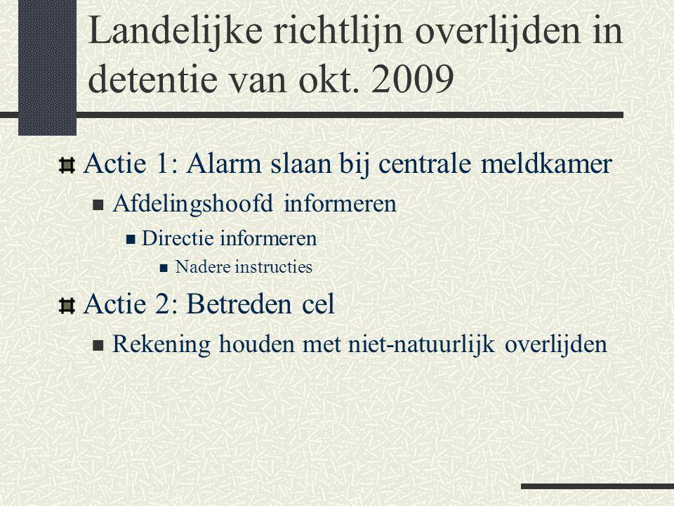 Landelijke richtlijn overlijden in detentie van okt. 2009 Actie 1: Alarm slaan bij centrale meldkamer  Afdelingshoofd informeren  Directie informere