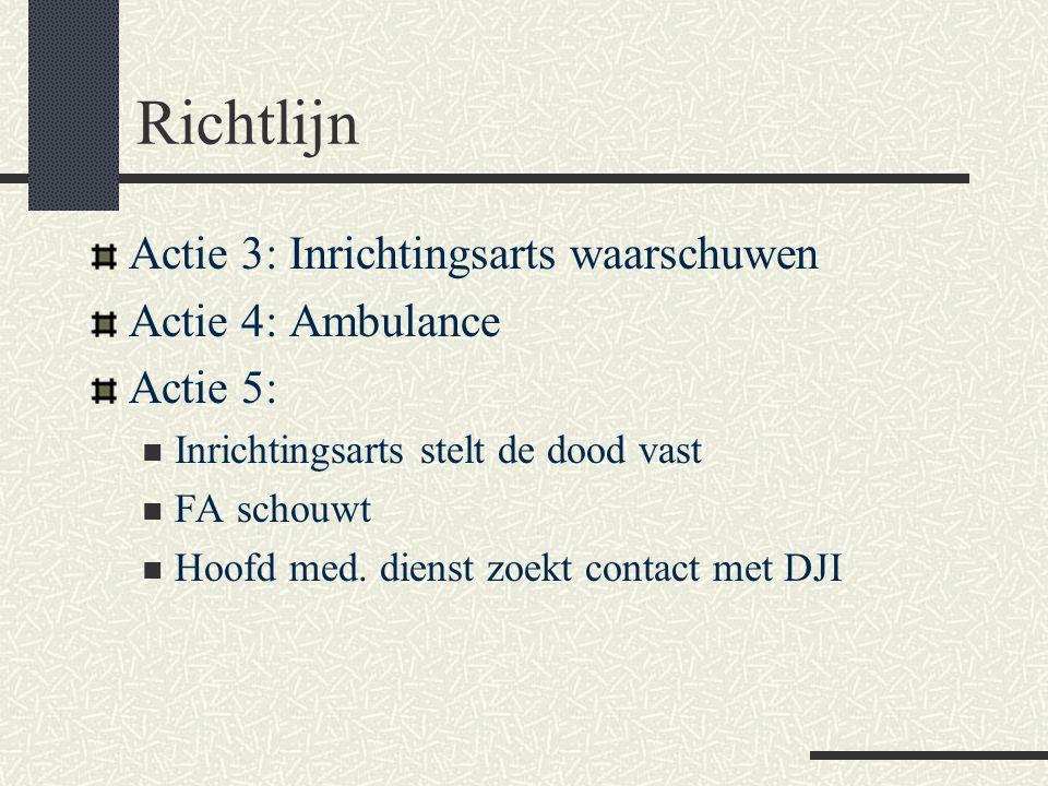 Richtlijn Actie 3: Inrichtingsarts waarschuwen Actie 4: Ambulance Actie 5:  Inrichtingsarts stelt de dood vast  FA schouwt  Hoofd med. dienst zoekt
