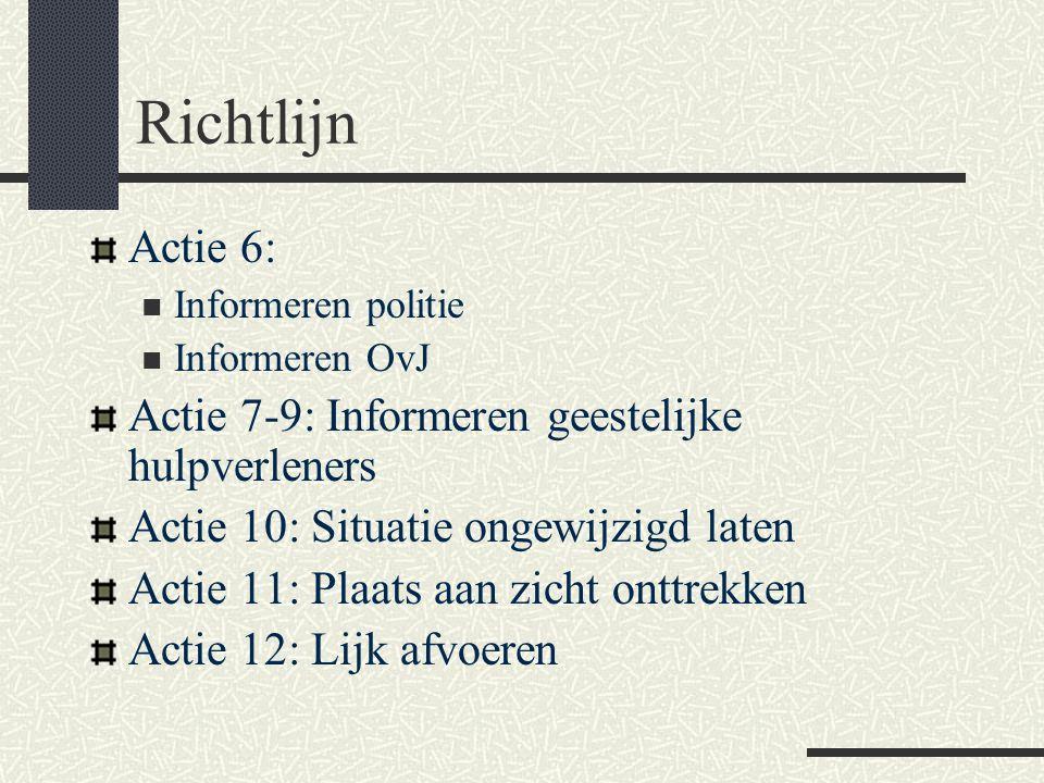 Richtlijn Actie 6:  Informeren politie  Informeren OvJ Actie 7-9: Informeren geestelijke hulpverleners Actie 10: Situatie ongewijzigd laten Actie 11