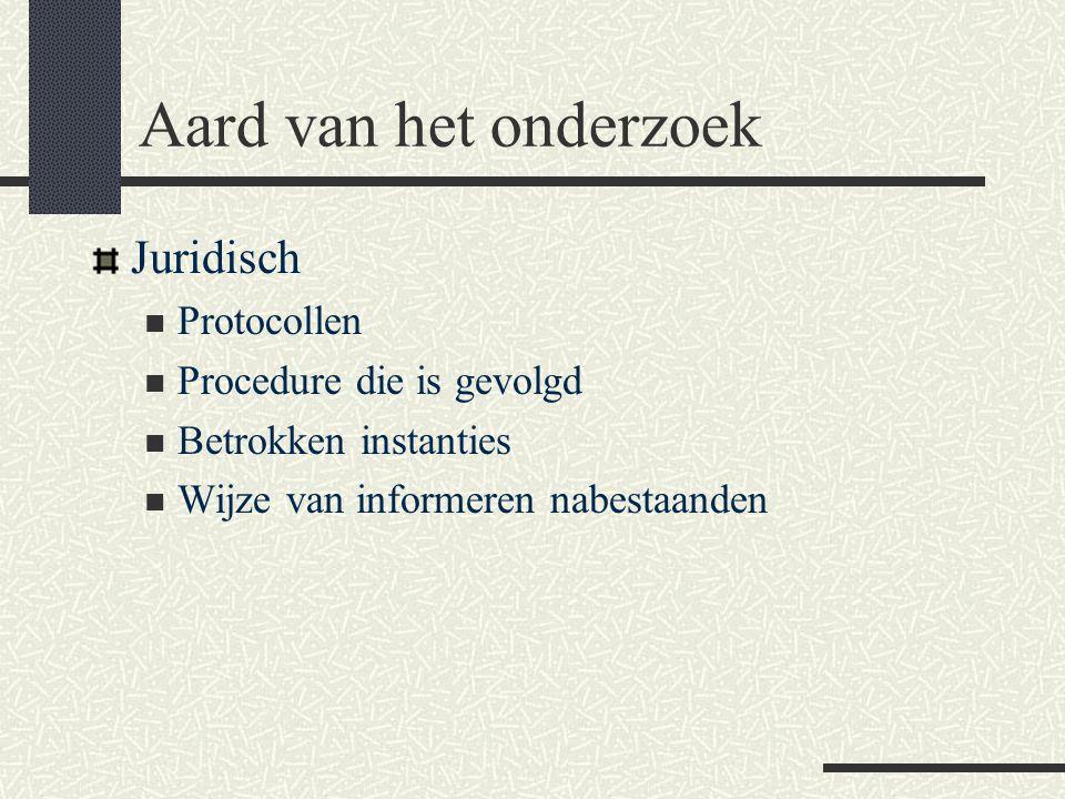 Aard van het onderzoek Juridisch  Protocollen  Procedure die is gevolgd  Betrokken instanties  Wijze van informeren nabestaanden
