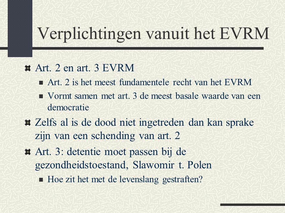Verplichtingen vanuit het EVRM Art. 2 en art. 3 EVRM  Art. 2 is het meest fundamentele recht van het EVRM  Vormt samen met art. 3 de meest basale wa