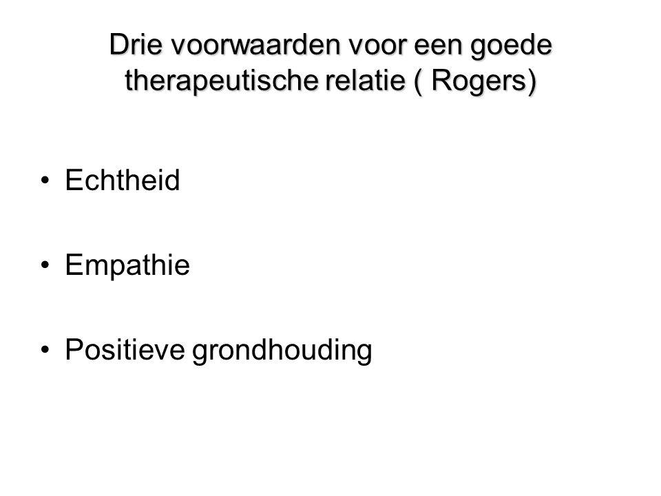 Drie voorwaarden voor een goede therapeutische relatie ( Rogers) •Echtheid •Empathie •Positieve grondhouding