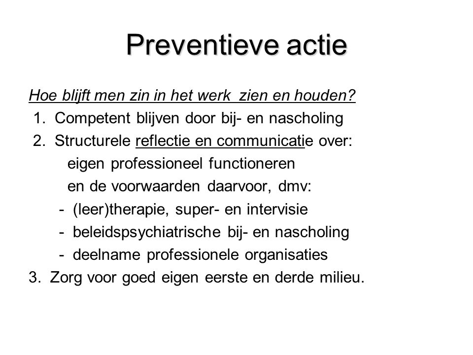 Preventieve actie Hoe blijft men zin in het werk zien en houden? 1. Competent blijven door bij- en nascholing 2. Structurele reflectie en communicatie