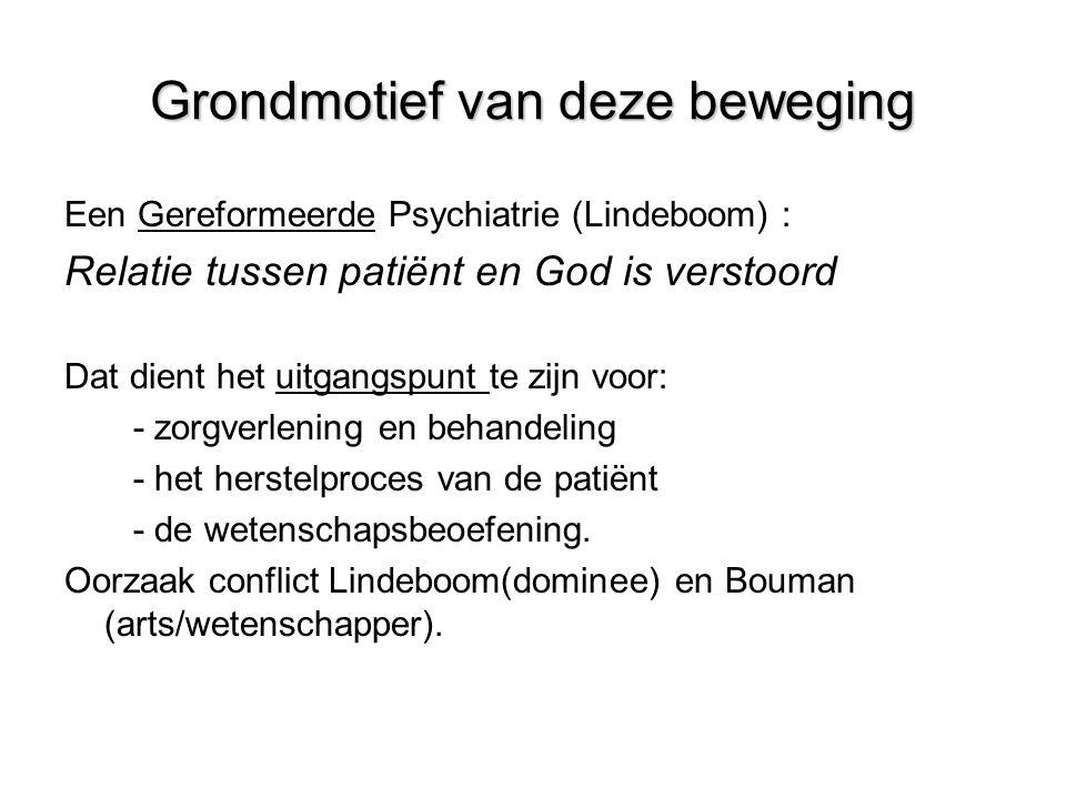 Grondmotief van deze beweging Een Gereformeerde Psychiatrie (Lindeboom) : Relatie tussen patiënt en God is verstoord Dat dient het uitgangspunt te zijn voor: - zorgverlening en behandeling - het herstelproces van de patiënt - de wetenschapsbeoefening.