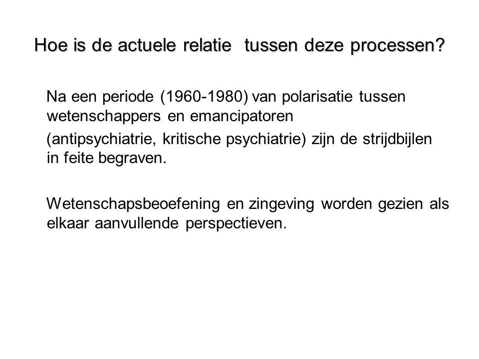 Hoe is de actuele relatie tussen deze processen? Na een periode (1960-1980) van polarisatie tussen wetenschappers en emancipatoren (antipsychiatrie, k