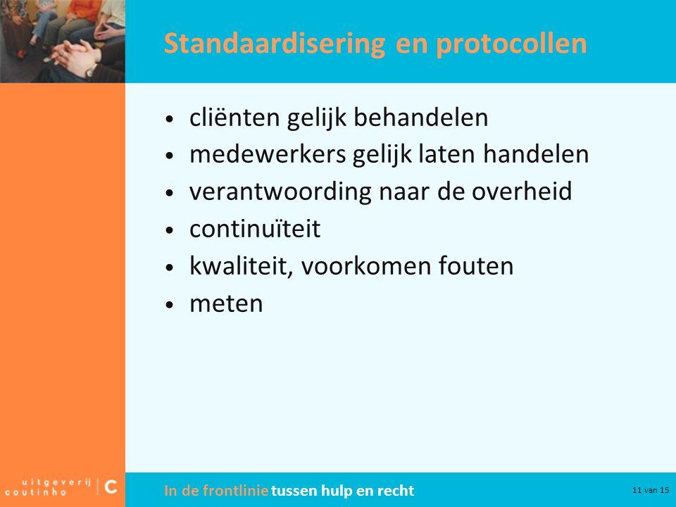 In de frontlinie tussen hulp en recht 11 van 15 Standaardisering en protocollen • cliënten gelijk behandelen • medewerkers gelijk laten handelen • ver