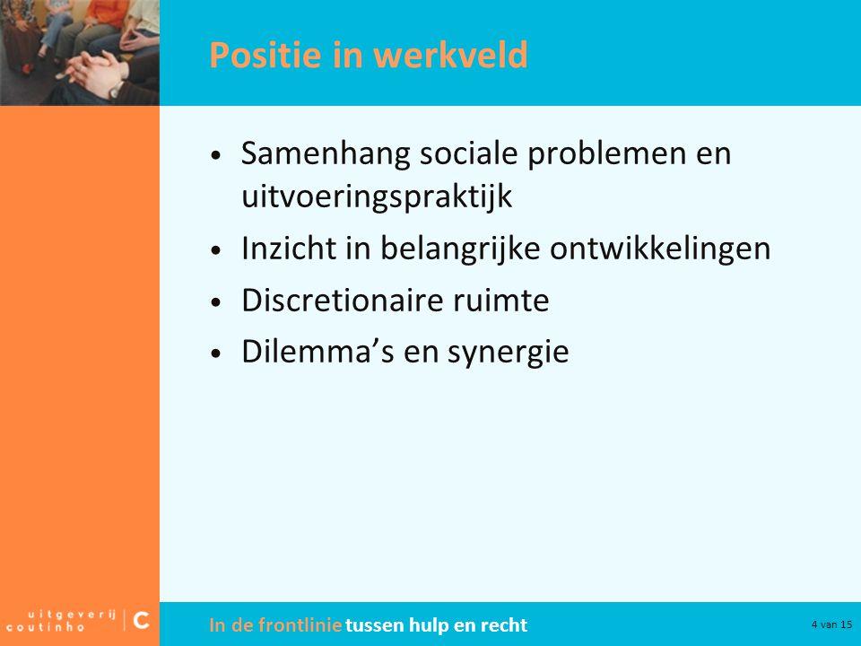 In de frontlinie tussen hulp en recht 4 van 15 Positie in werkveld • Samenhang sociale problemen en uitvoeringspraktijk • Inzicht in belangrijke ontwi