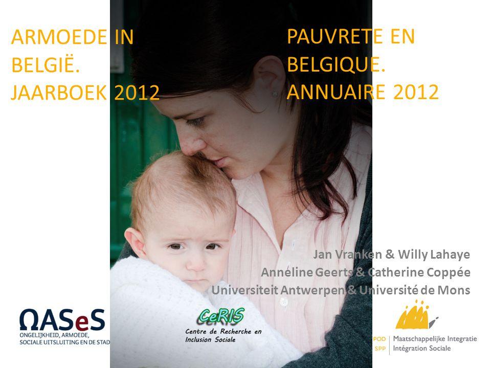 ARMOEDE IN BELGIË. JAARBOEK 2012 Jan Vranken & Willy Lahaye Anneline Geerts & Catherine Coppée Universiteit Antwerpen & Université de Mons PAUVRETE EN