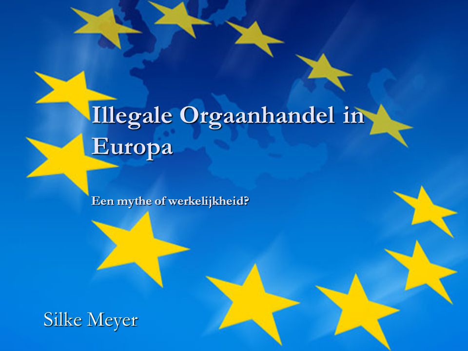 Illegale Orgaanhandel in Europa Een mythe of werkelijkheid? Silke Meyer