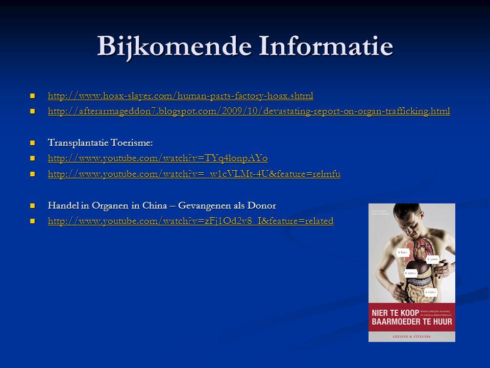 Bijkomende Informatie  http://www.hoax-slayer.com/human-parts-factory-hoax.shtml http://www.hoax-slayer.com/human-parts-factory-hoax.shtml  http://afterarmageddon7.blogspot.com/2009/10/devastating-report-on-organ-trafficking.html http://afterarmageddon7.blogspot.com/2009/10/devastating-report-on-organ-trafficking.html  Transplantatie Toerisme:  http://www.youtube.com/watch?v=TYq4lonpAYo http://www.youtube.com/watch?v=TYq4lonpAYo  http://www.youtube.com/watch?v=_w1cVLMt-4U&feature=relmfu http://www.youtube.com/watch?v=_w1cVLMt-4U&feature=relmfu  Handel in Organen in China – Gevangenen als Donor  http://www.youtube.com/watch?v=zFj1Od2v8_I&feature=related http://www.youtube.com/watch?v=zFj1Od2v8_I&feature=related
