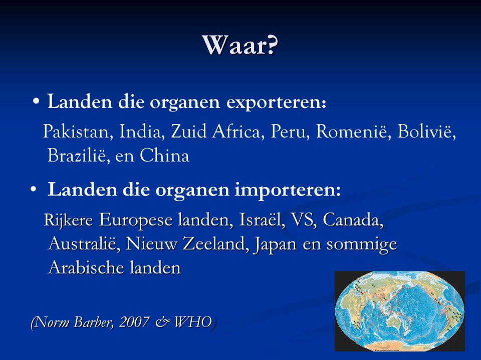 Waar? •Landen die organen importeren: Rijkere Europese landen, Israël, VS, Canada, Australië, Nieuw Zeeland, Japan en sommige Arabische landen Rijkere