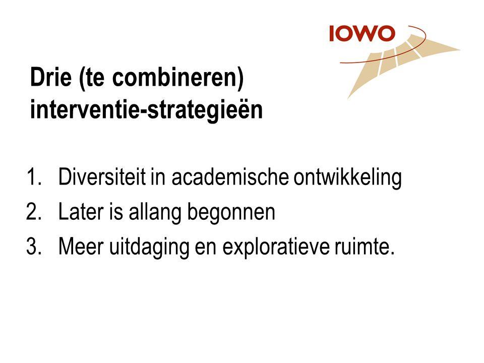 Drie (te combineren) interventie-strategieën 1.Diversiteit in academische ontwikkeling 2.Later is allang begonnen 3.Meer uitdaging en exploratieve rui