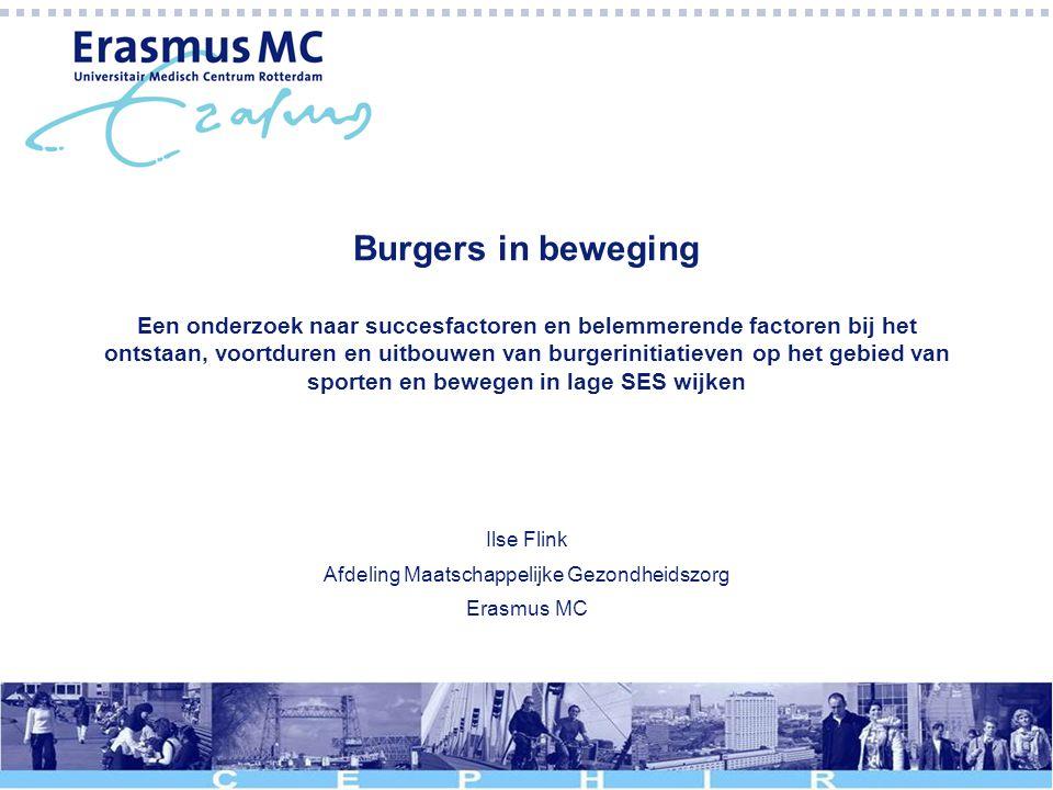 Burgers in beweging Een onderzoek naar succesfactoren en belemmerende factoren bij het ontstaan, voortduren en uitbouwen van burgerinitiatieven op het gebied van sporten en bewegen in lage SES wijken Ilse Flink Afdeling Maatschappelijke Gezondheidszorg Erasmus MC