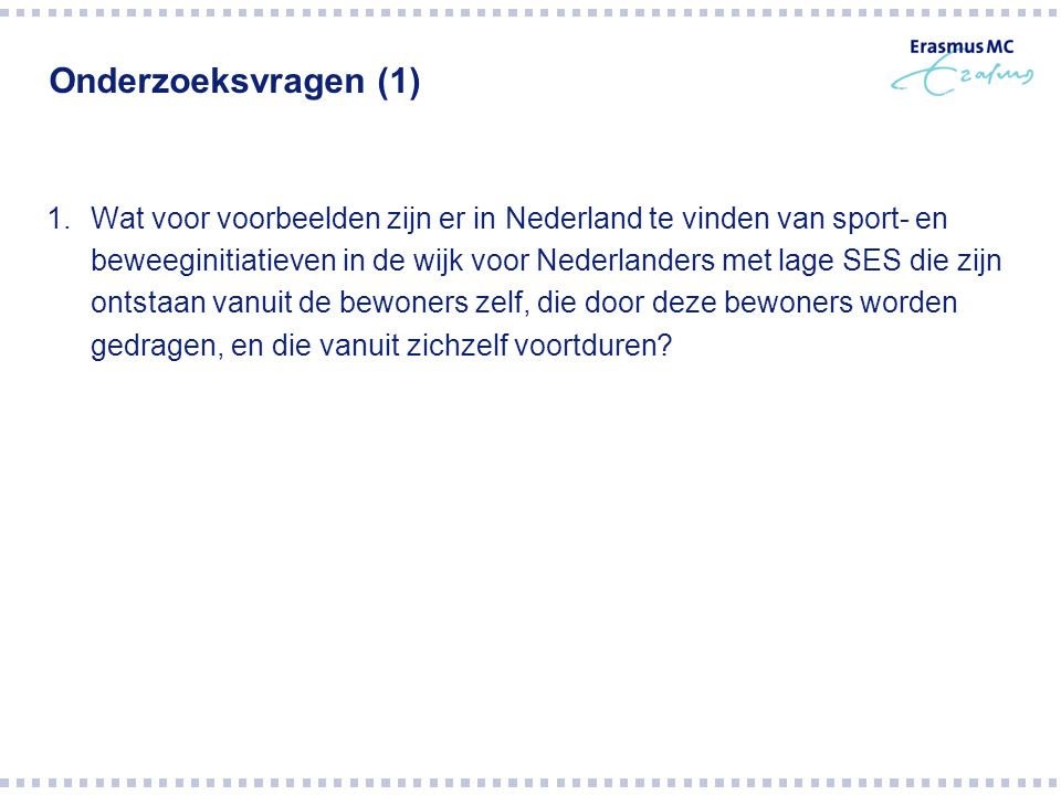 Onderzoeksvragen (1) 1.Wat voor voorbeelden zijn er in Nederland te vinden van sport- en beweeginitiatieven in de wijk voor Nederlanders met lage SES die zijn ontstaan vanuit de bewoners zelf, die door deze bewoners worden gedragen, en die vanuit zichzelf voortduren?