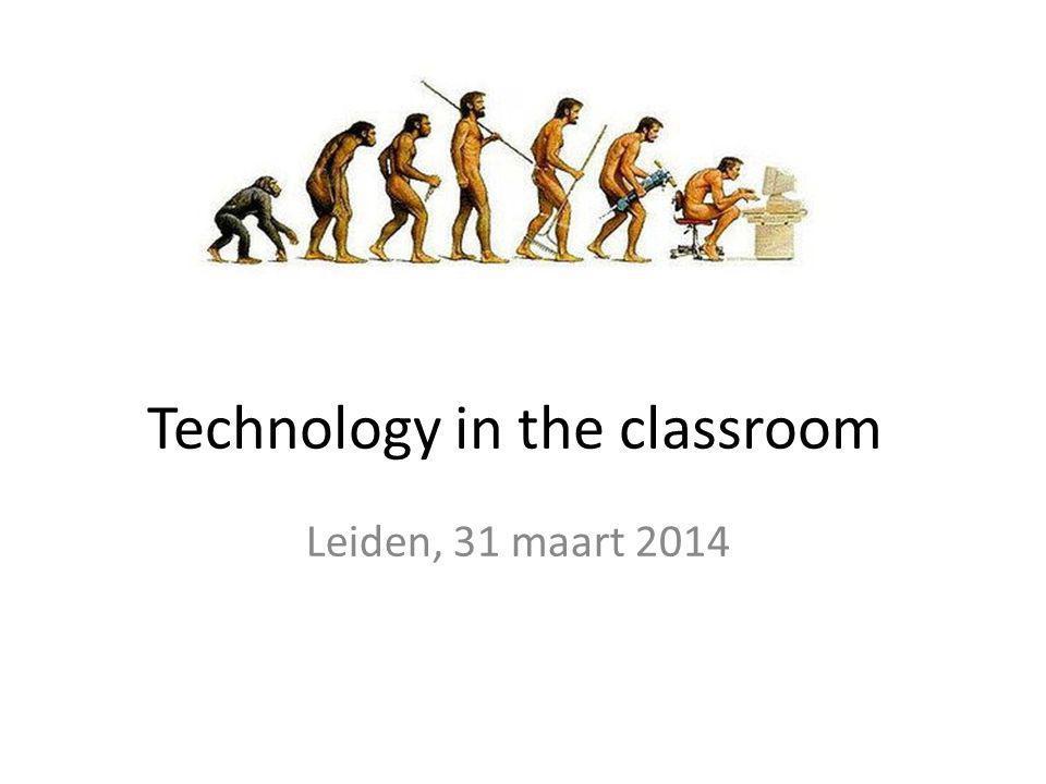 Technology in the classroom Leiden, 31 maart 2014