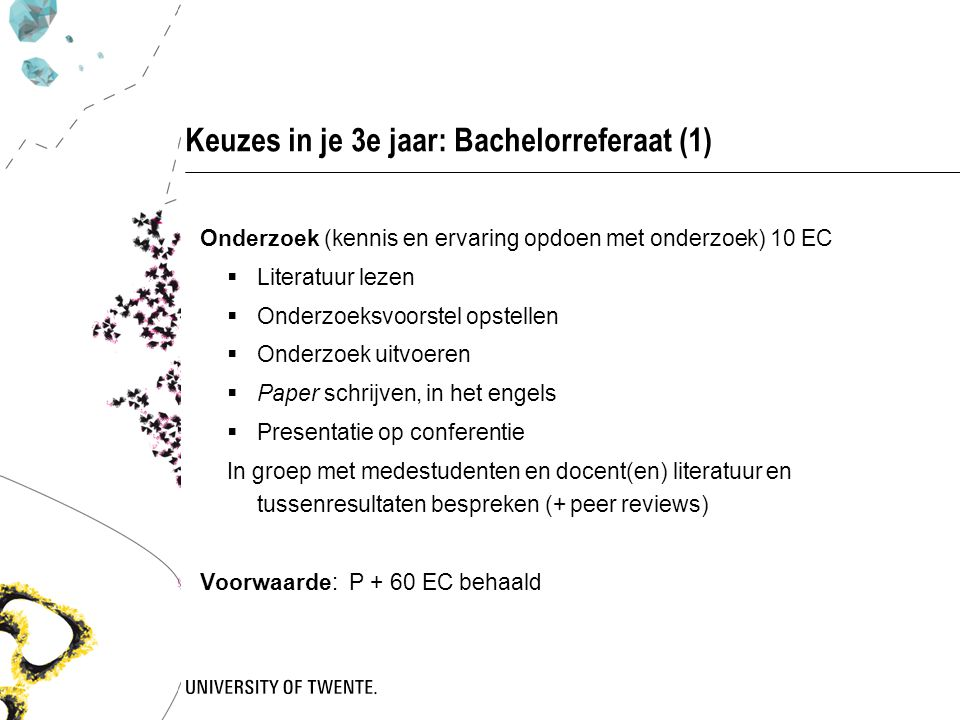 Keuzes in je 3e jaar: Bachelorreferaat (1) Onderzoek (kennis en ervaring opdoen met onderzoek) 10 EC  Literatuur lezen  Onderzoeksvoorstel opstellen