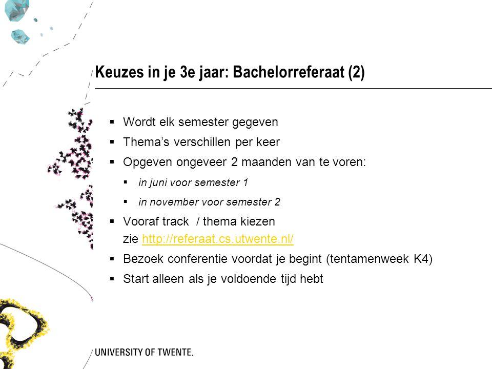 Keuzes in je 3e jaar: Bachelorreferaat (2)  Wordt elk semester gegeven  Thema's verschillen per keer  Opgeven ongeveer 2 maanden van te voren:  in juni voor semester 1  in november voor semester 2  Vooraf track / thema kiezen zie http://referaat.cs.utwente.nl/http://referaat.cs.utwente.nl/  Bezoek conferentie voordat je begint (tentamenweek K4)  Start alleen als je voldoende tijd hebt
