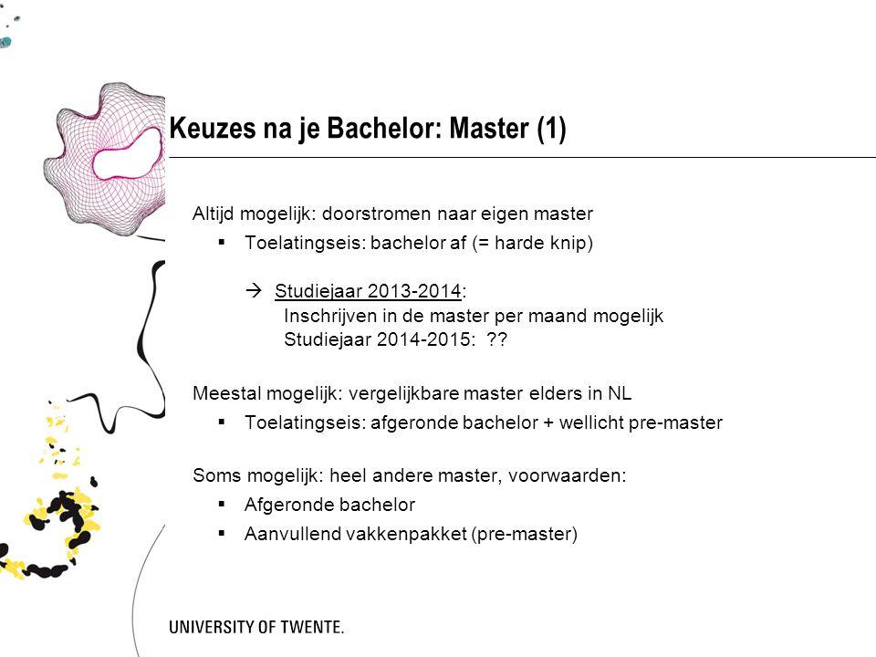 Keuzes na je Bachelor: Master (1) Altijd mogelijk: doorstromen naar eigen master  Toelatingseis: bachelor af (= harde knip)  Studiejaar 2013-2014: Inschrijven in de master per maand mogelijk Studiejaar 2014-2015: ?.