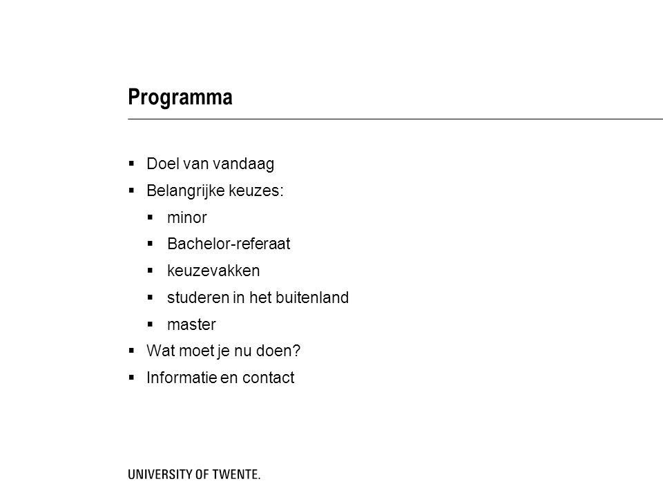 Programma  Doel van vandaag  Belangrijke keuzes:  minor  Bachelor-referaat  keuzevakken  studeren in het buitenland  master  Wat moet je nu do