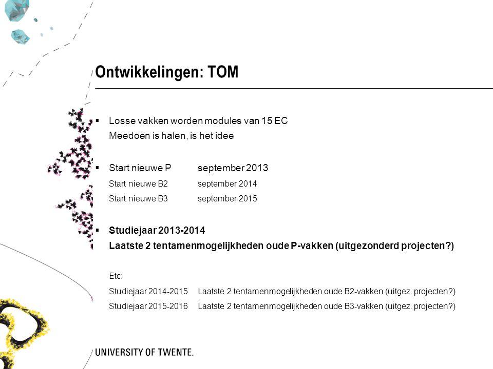 Ontwikkelingen: TOM  Losse vakken worden modules van 15 EC Meedoen is halen, is het idee  Start nieuwe Pseptember 2013 Start nieuwe B2september 2014