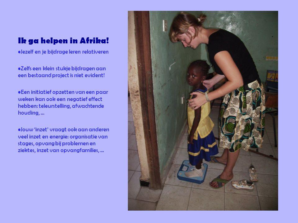 Ik ga helpen in Afrika! •Jezelf en je bijdrage leren relativeren •Zelfs een klein stukje bijdragen aan een bestaand project is niet evident! •Een init