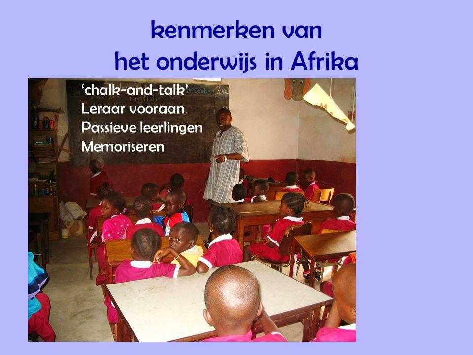 kenmerken van het onderwijs in Afrika 'chalk-and-talk' Leraar vooraan Passieve leerlingen Memoriseren