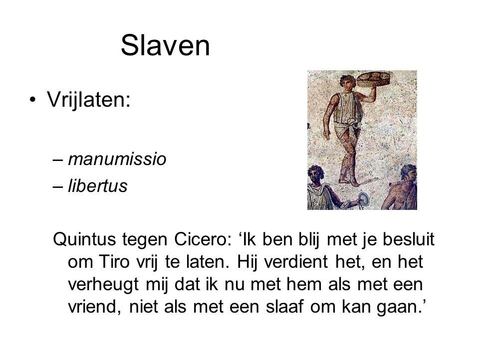 Slaven •Vrijlaten: –manumissio –libertus Quintus tegen Cicero: 'Ik ben blij met je besluit om Tiro vrij te laten. Hij verdient het, en het verheugt mi
