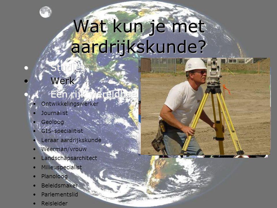 Wat kun je met aardrijkskunde? • Studies • Werk • Een rijk wereldbeeld • Ontwikkelingswerker • Journalist • Geoloog • GIS-specialitist • Leraar aardri