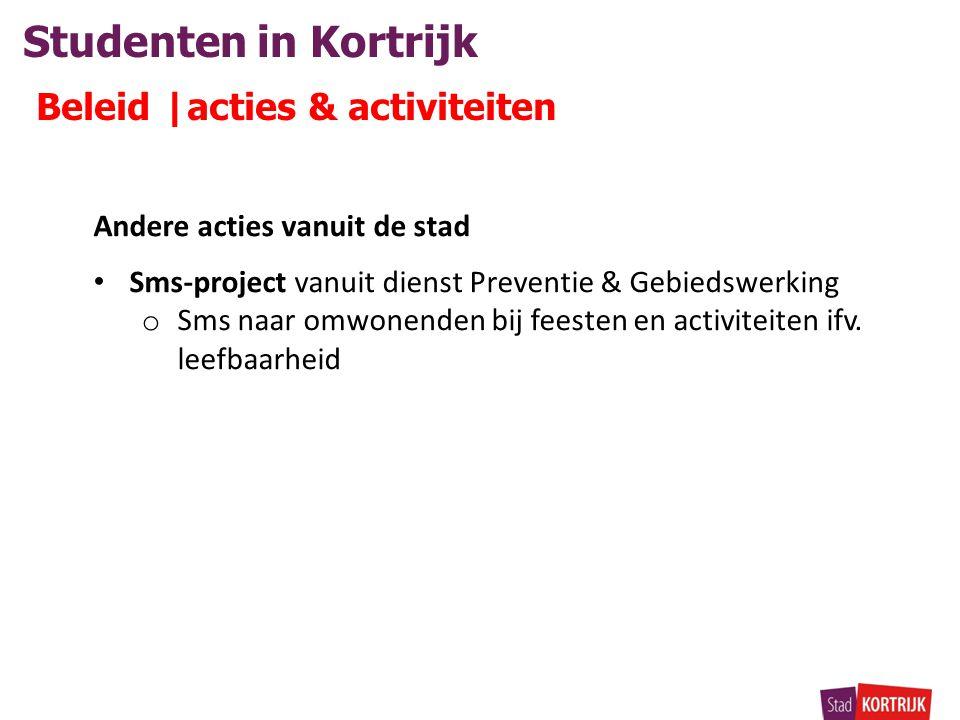 Studenten in Kortrijk Beleid |acties & activiteiten Andere acties vanuit de stad • Sms-project vanuit dienst Preventie & Gebiedswerking o Sms naar omwonenden bij feesten en activiteiten ifv.