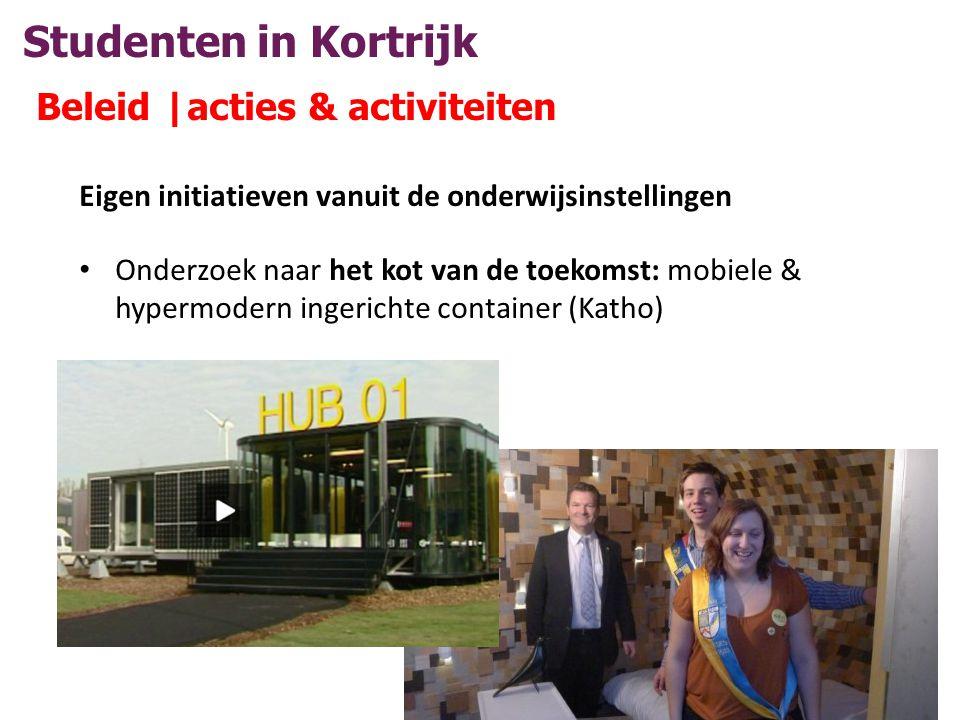 Studenten in Kortrijk Beleid |acties & activiteiten Eigen initiatieven vanuit de onderwijsinstellingen • Onderzoek naar het kot van de toekomst: mobiele & hypermodern ingerichte container (Katho)