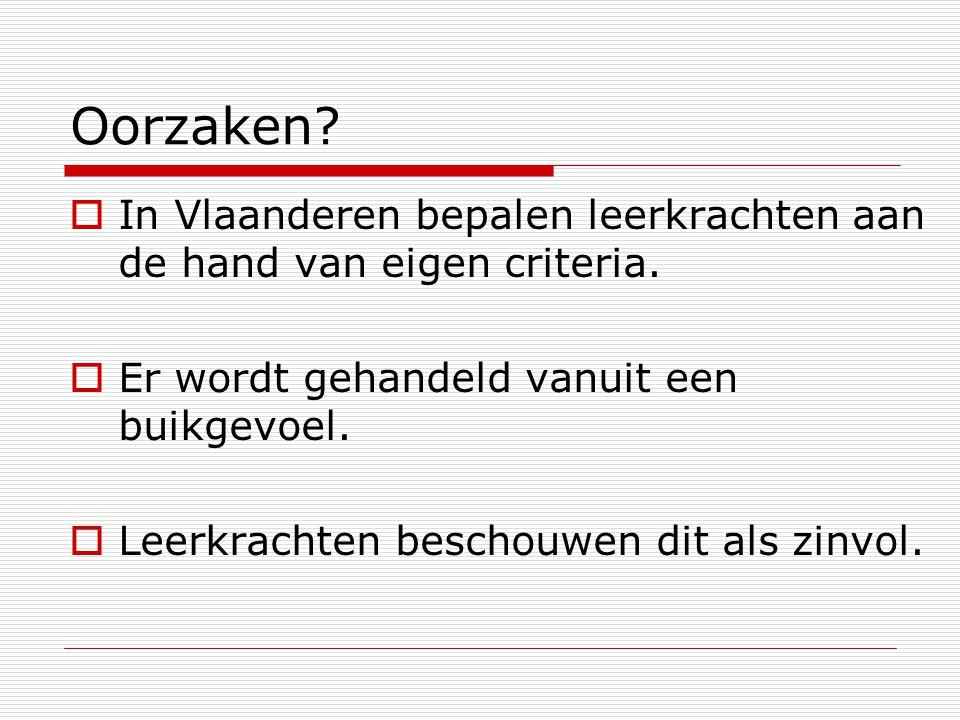 Oorzaken?  In Vlaanderen bepalen leerkrachten aan de hand van eigen criteria.  Er wordt gehandeld vanuit een buikgevoel.  Leerkrachten beschouwen d
