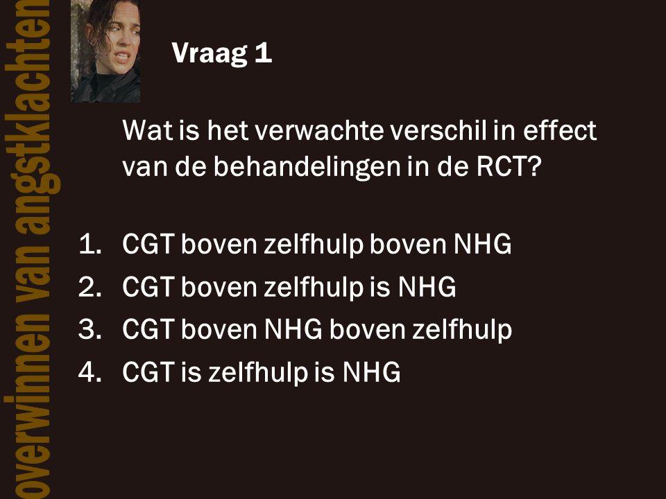 Vraag 1 Wat is het verwachte verschil in effect van de behandelingen in de RCT? 1.CGT boven zelfhulp boven NHG 2.CGT boven zelfhulp is NHG 3.CGT boven