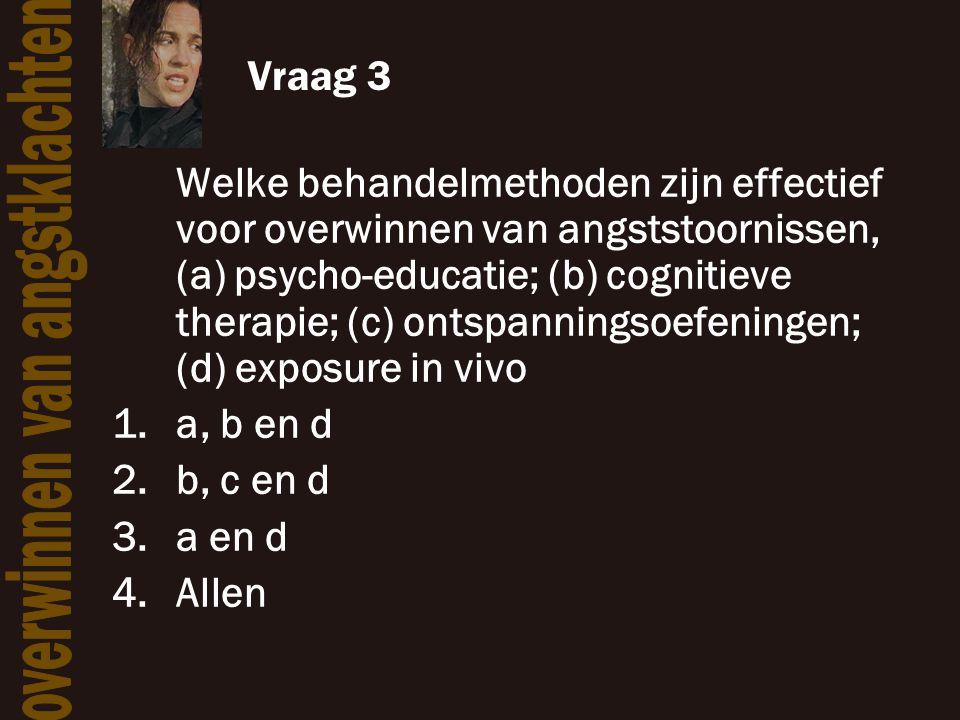 Vraag 3 Welke behandelmethoden zijn effectief voor overwinnen van angststoornissen, (a) psycho-educatie; (b) cognitieve therapie; (c) ontspanningsoefe