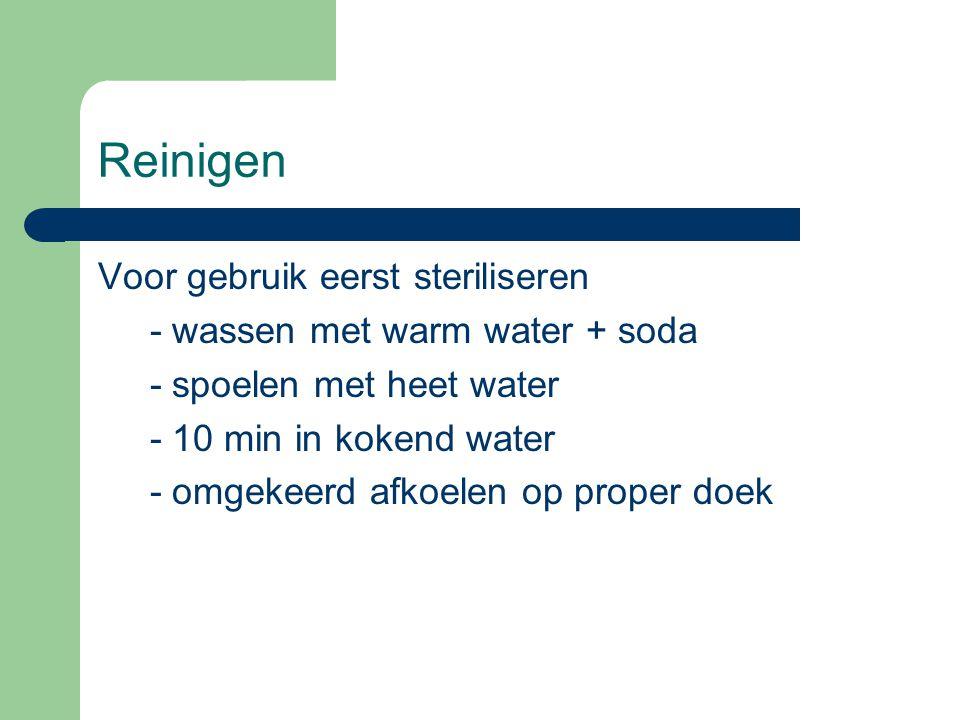 Reinigen Voor gebruik eerst steriliseren - wassen met warm water + soda - spoelen met heet water - 10 min in kokend water - omgekeerd afkoelen op prop