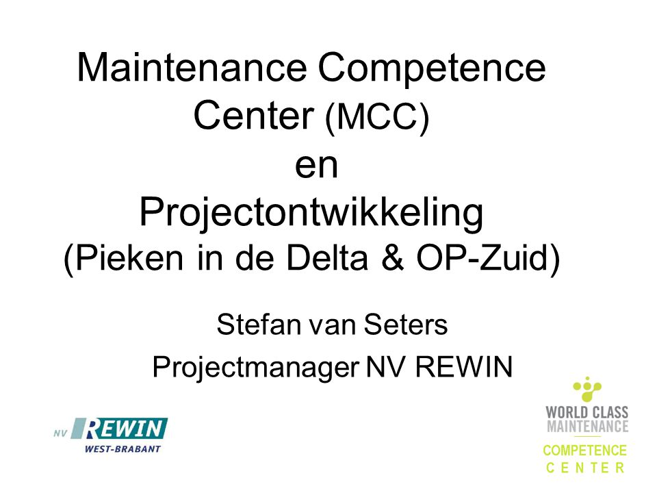 Maintenance Competence Center (MCC) en Projectontwikkeling (Pieken in de Delta & OP-Zuid) Stefan van Seters Projectmanager NV REWIN